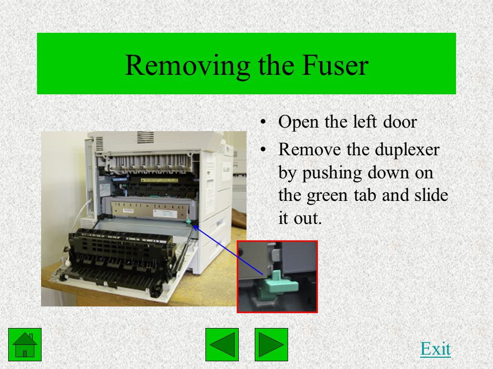 Removing the Fuser Open the left door Remove the duplexer by pushing down on the green tab and slide it out. Exit