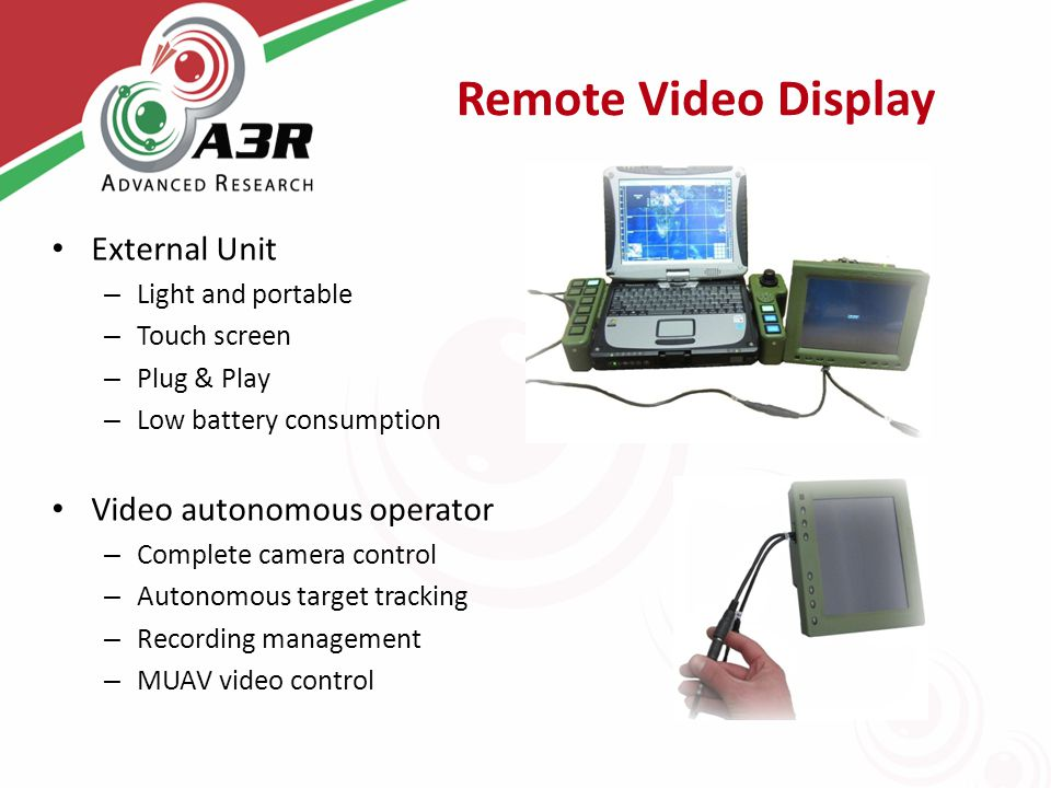 Remote Video Display External Unit – Light and portable – Touch screen – Plug & Play – Low battery consumption Video autonomous operator – Complete camera control – Autonomous target tracking – Recording management – MUAV video control
