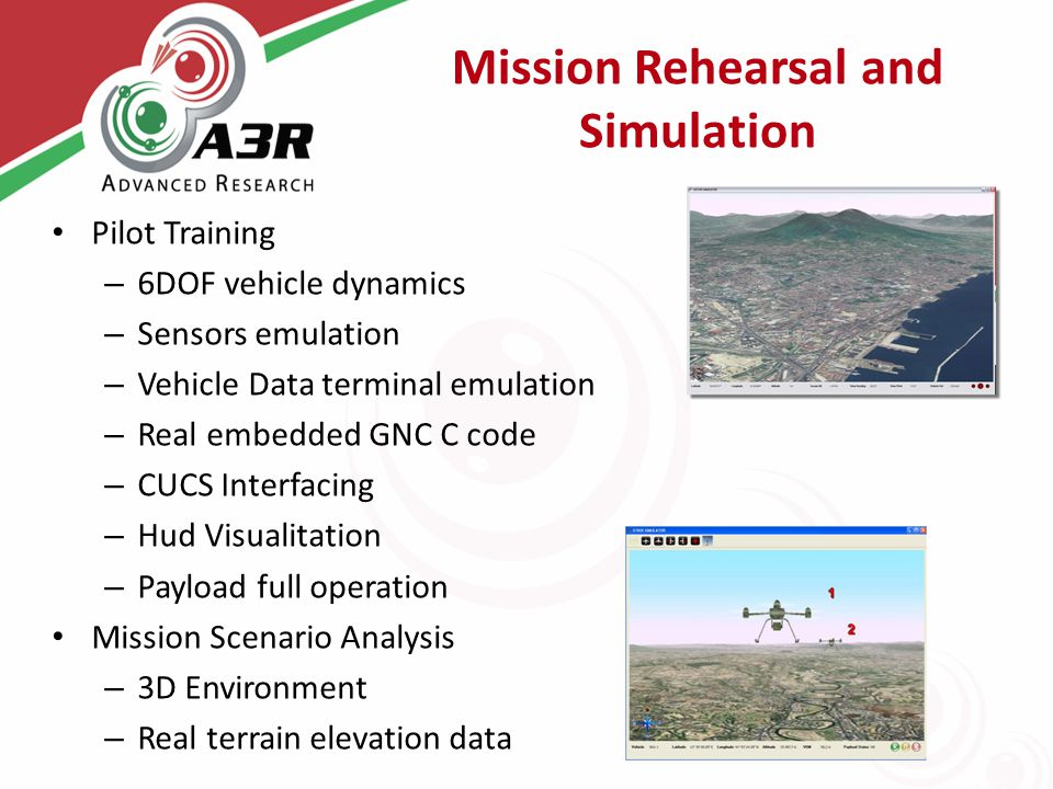 Mission Rehearsal and Simulation Pilot Training – 6DOF vehicle dynamics – Sensors emulation – Vehicle Data terminal emulation – Real embedded GNC C code – CUCS Interfacing – Hud Visualitation – Payload full operation Mission Scenario Analysis – 3D Environment – Real terrain elevation data