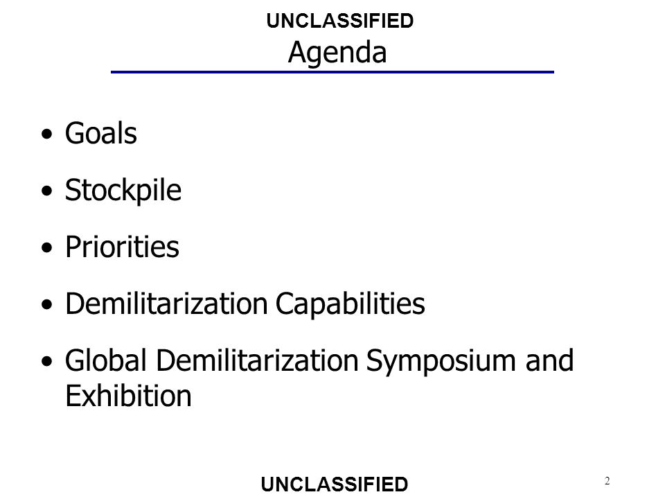 UNCLASSIFIED 3 Reduce the Demil Stockpile Emphasize Closed Disposal Implement Resource Recovery and Recycling Promote Design for Demil Match Demil Execution Infrastructure Capability and Capacity to Execution Requirements Use Strategic Planning to Guide Operational Action Pursue, Transition and Integrate R&D Technologies that Close Capability Gaps Safety and Environmental Stewardship Demil Enterprise Goals