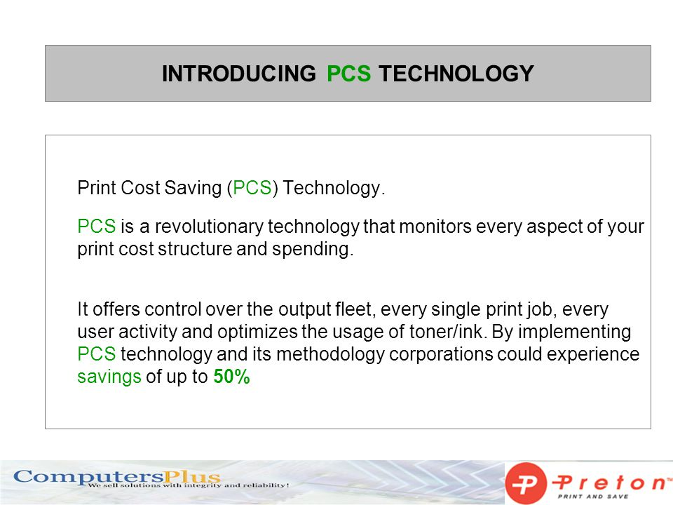 INTRODUCING PCS TECHNOLOGY Print Cost Saving (PCS) Technology. PCS is a revolutionary technology that monitors every aspect of your print cost structu
