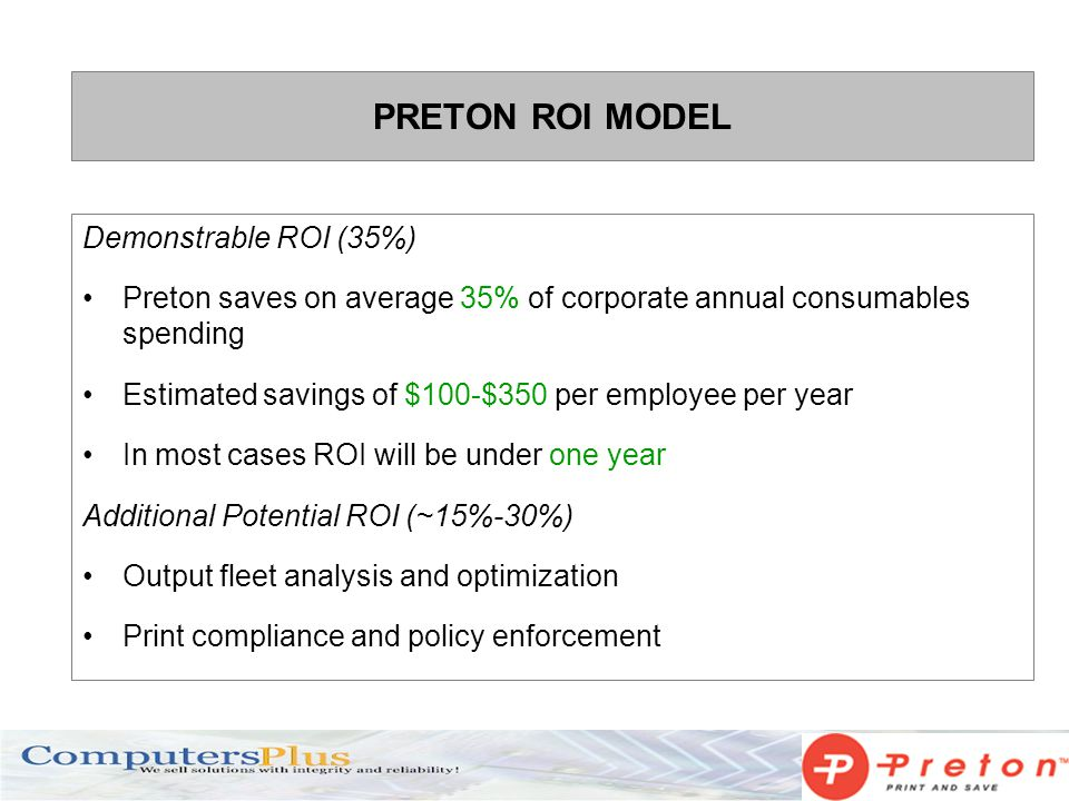 PRETON ROI MODEL Demonstrable ROI (35%) Preton saves on average 35% of corporate annual consumables spending Estimated savings of $100-$350 per employee per year In most cases ROI will be under one year Additional Potential ROI (~15%-30%) Output fleet analysis and optimization Print compliance and policy enforcement