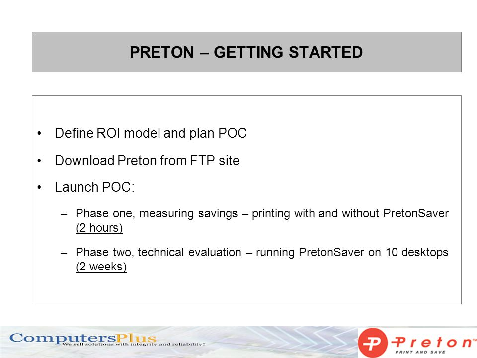 PRETON – GETTING STARTED Define ROI model and plan POC Download Preton from FTP site Launch POC: –Phase one, measuring savings – printing with and without PretonSaver (2 hours) –Phase two, technical evaluation – running PretonSaver on 10 desktops (2 weeks)