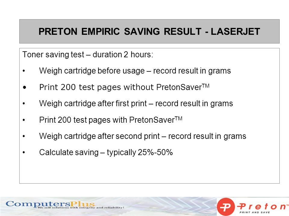 PRETON EMPIRIC SAVING RESULT - LASERJET Toner saving test – duration 2 hours: Weigh cartridge before usage – record result in grams Print 200 test pages without PretonSaver TM Weigh cartridge after first print – record result in grams Print 200 test pages with PretonSaver TM Weigh cartridge after second print – record result in grams Calculate saving – typically 25%-50%