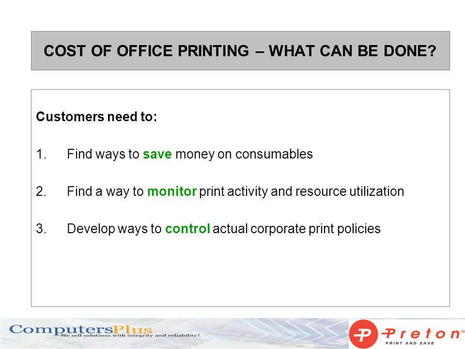 COST OF OFFICE PRINTING – WHAT CAN BE DONE? Customers need to: 1.Find ways to save money on consumables 2.Find a way to monitor print activity and res