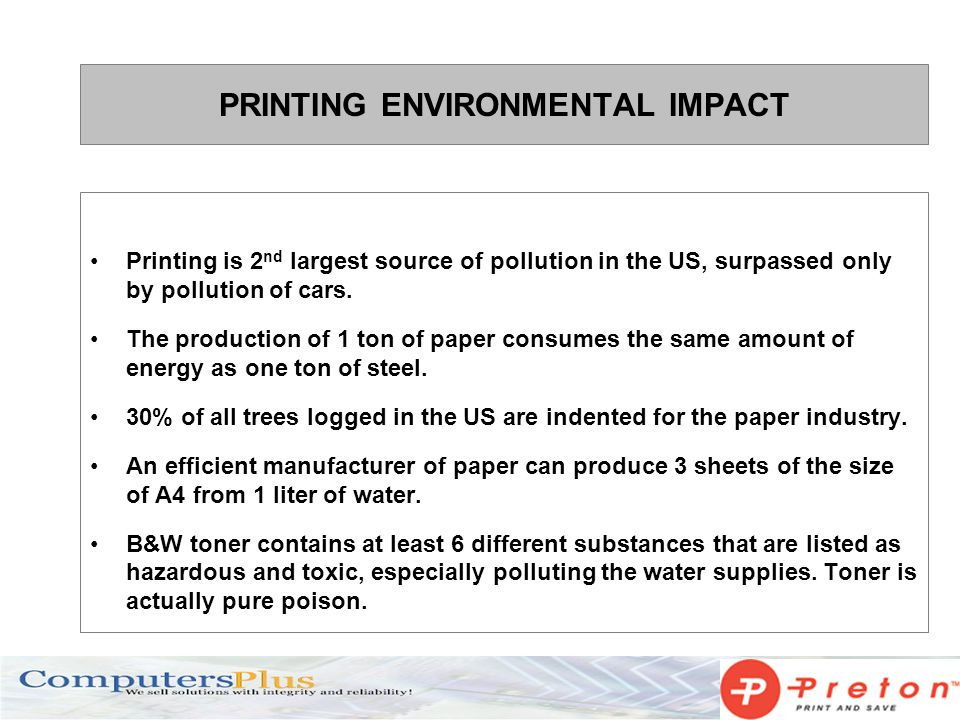 PRINTING ENVIRONMENTAL IMPACT Printing is 2 nd largest source of pollution in the US, surpassed only by pollution of cars. The production of 1 ton of