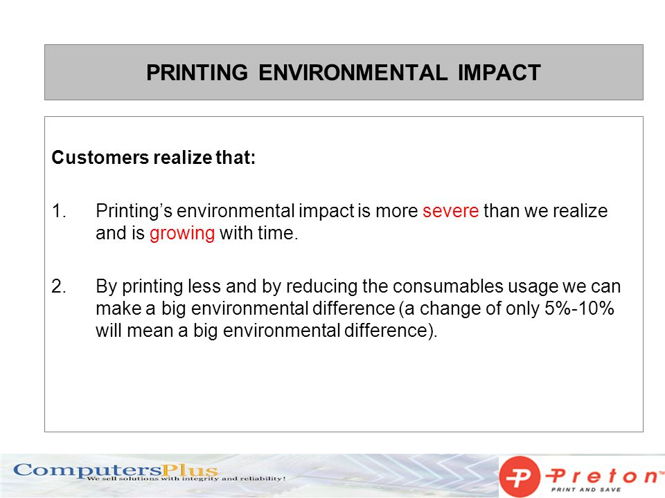 Customers realize that: 1.Printings environmental impact is more severe than we realize and is growing with time. 2. By printing less and by reducing