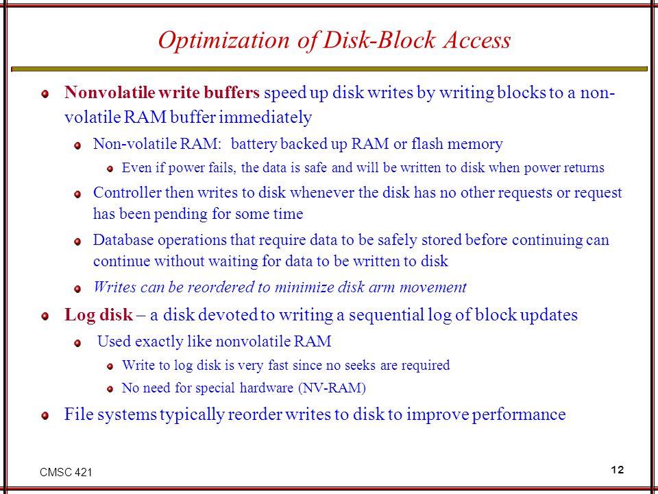 CMSC 421 12 Optimization of Disk-Block Access Nonvolatile write buffers speed up disk writes by writing blocks to a non- volatile RAM buffer immediate