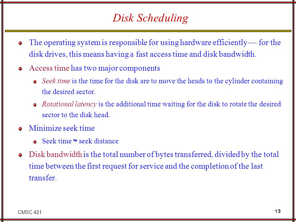 CMSC 421 13 Disk Scheduling The operating system is responsible for using hardware efficiently for the disk drives, this means having a fast access ti