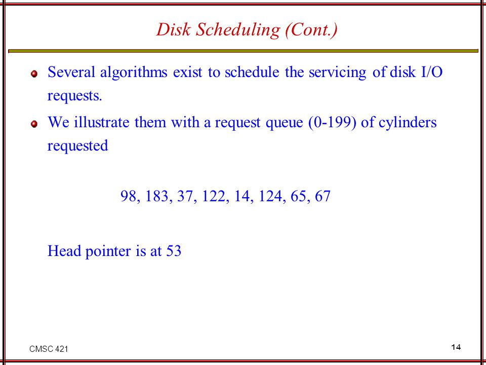 CMSC 421 14 Disk Scheduling (Cont.) Several algorithms exist to schedule the servicing of disk I/O requests. We illustrate them with a request queue (