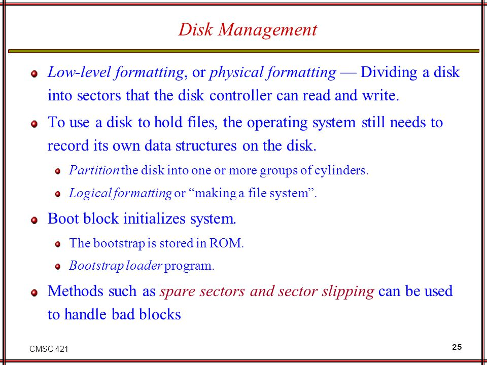 CMSC 421 25 Disk Management Low-level formatting, or physical formatting Dividing a disk into sectors that the disk controller can read and write. To