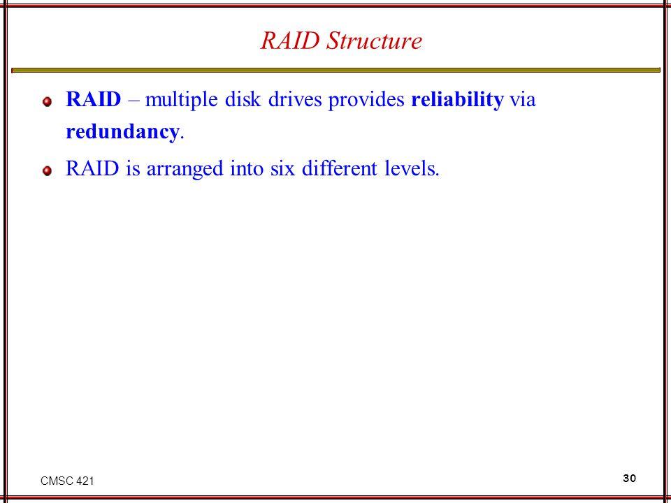 CMSC 421 30 RAID Structure RAID – multiple disk drives provides reliability via redundancy. RAID is arranged into six different levels.