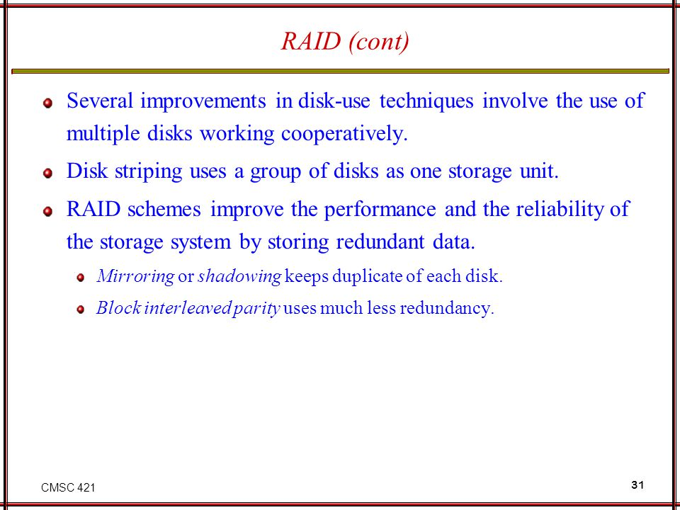 CMSC 421 31 RAID (cont) Several improvements in disk-use techniques involve the use of multiple disks working cooperatively. Disk striping uses a grou