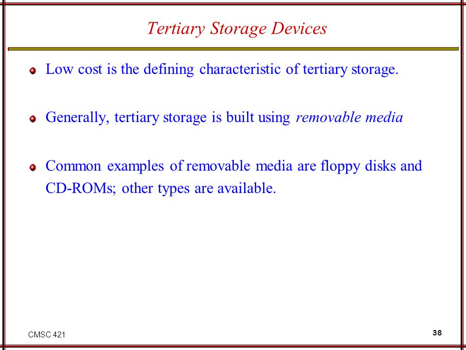 CMSC 421 38 Tertiary Storage Devices Low cost is the defining characteristic of tertiary storage. Generally, tertiary storage is built using removable