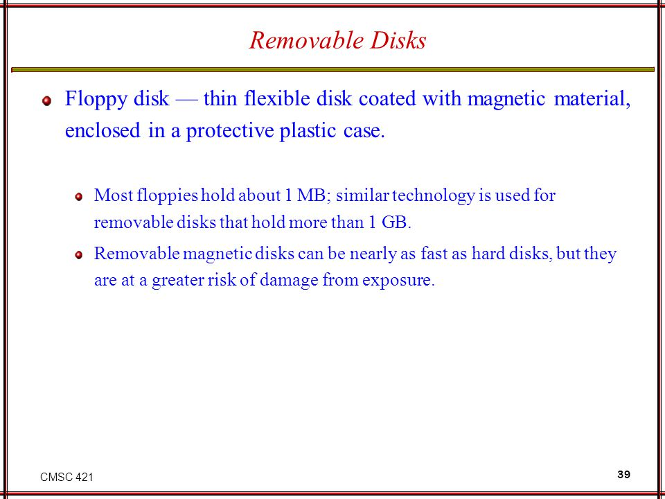 CMSC 421 39 Removable Disks Floppy disk thin flexible disk coated with magnetic material, enclosed in a protective plastic case. Most floppies hold ab