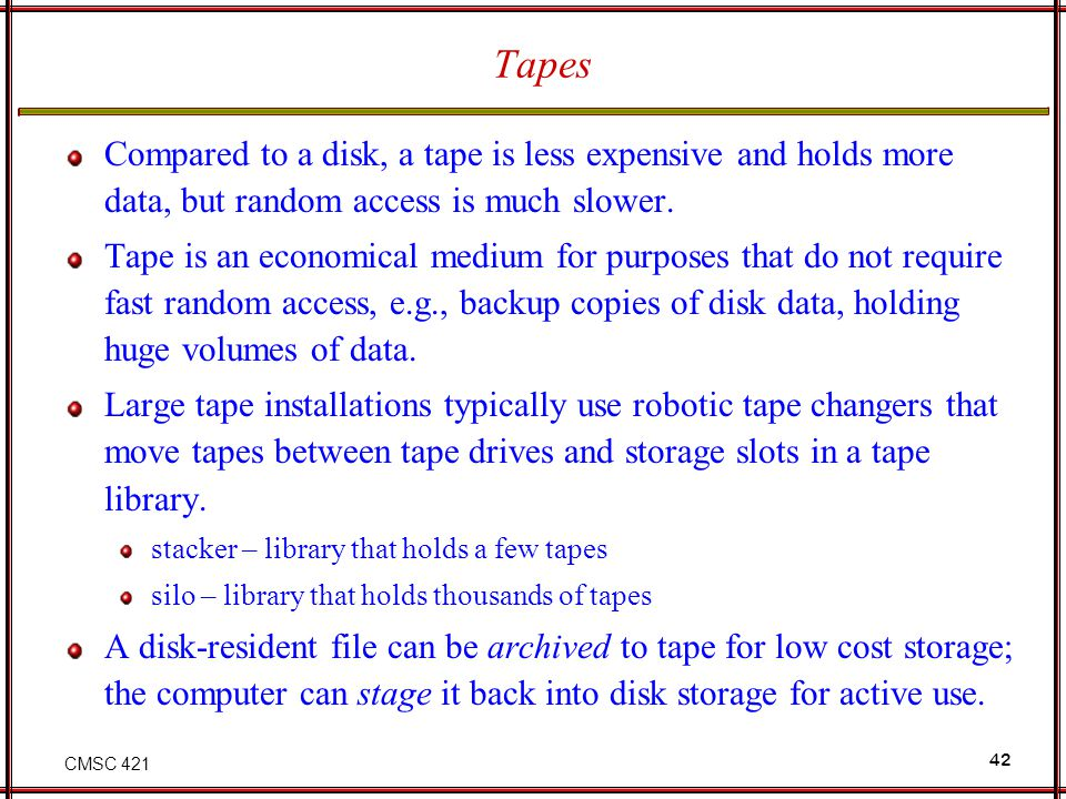 CMSC 421 42 Tapes Compared to a disk, a tape is less expensive and holds more data, but random access is much slower. Tape is an economical medium for