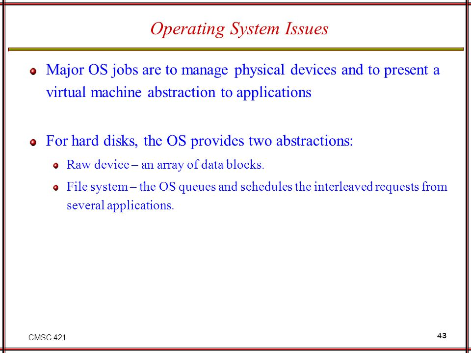 CMSC 421 43 Operating System Issues Major OS jobs are to manage physical devices and to present a virtual machine abstraction to applications For hard