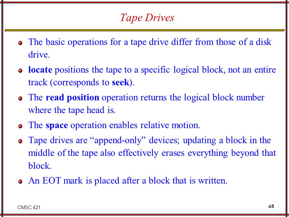 CMSC 421 45 Tape Drives The basic operations for a tape drive differ from those of a disk drive. locate positions the tape to a specific logical block