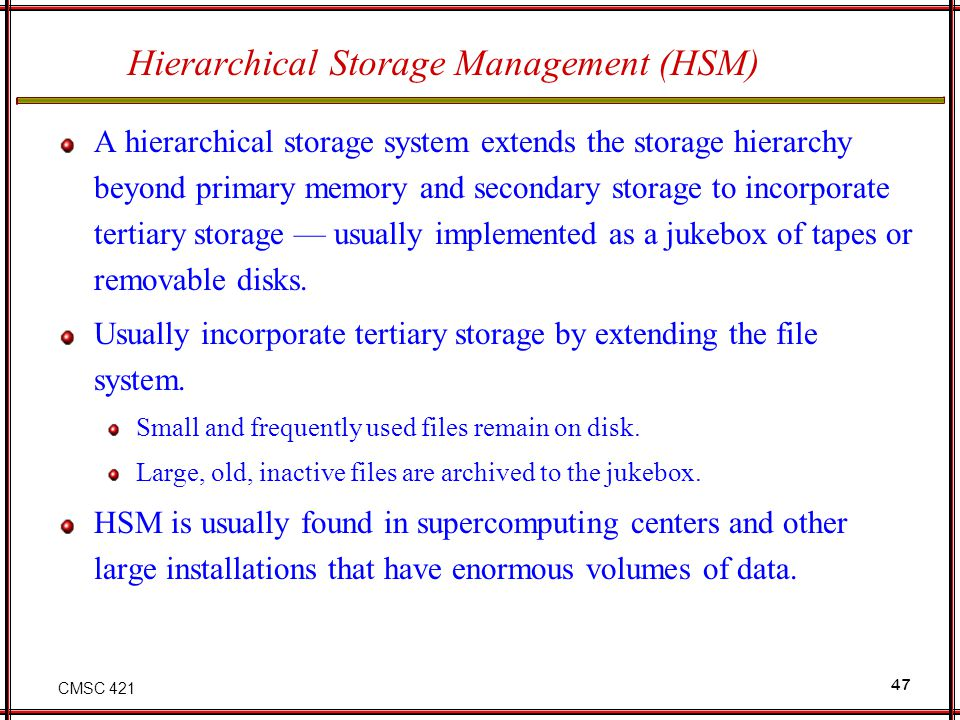 CMSC 421 47 Hierarchical Storage Management (HSM) A hierarchical storage system extends the storage hierarchy beyond primary memory and secondary stor
