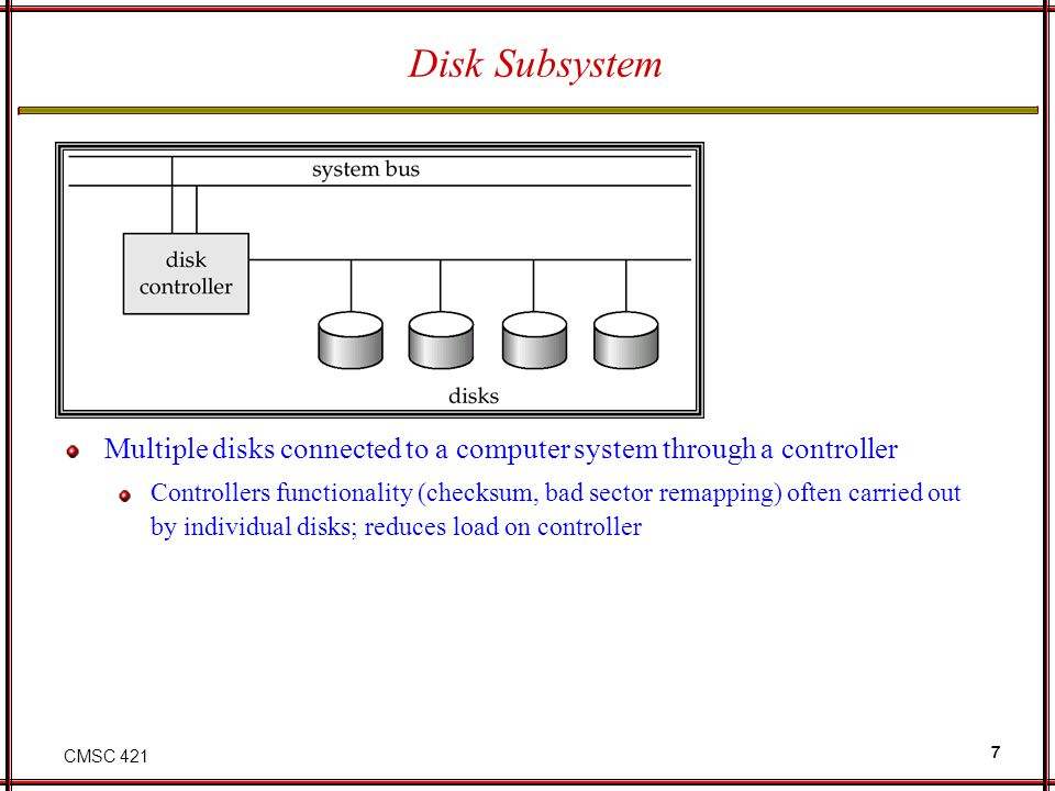 CMSC 421 7 Disk Subsystem Multiple disks connected to a computer system through a controller Controllers functionality (checksum, bad sector remapping