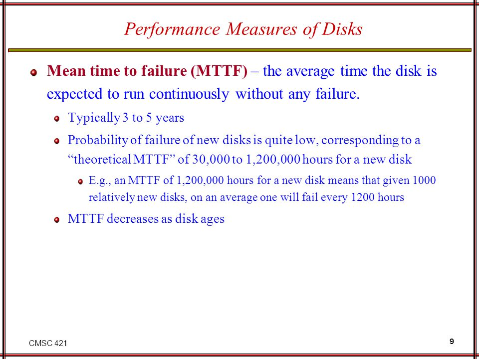 CMSC 421 9 Performance Measures of Disks Mean time to failure (MTTF) – the average time the disk is expected to run continuously without any failure.