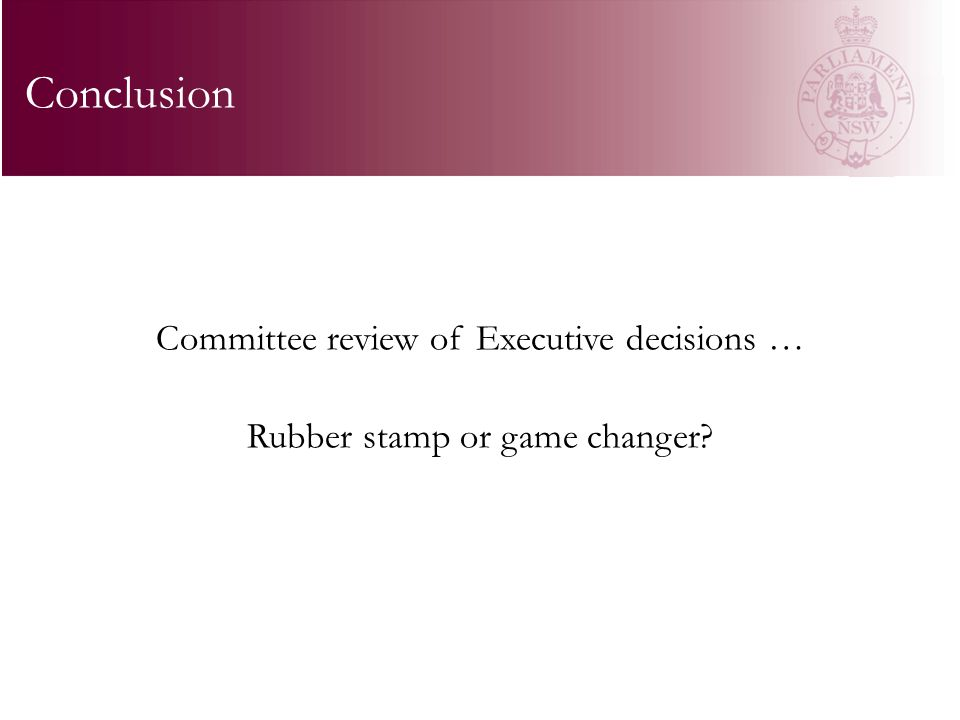 Committee review of Executive decisions … Rubber stamp or game changer Conclusion