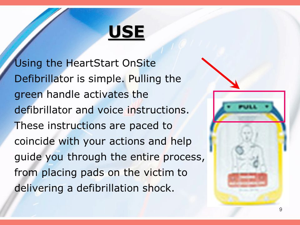9 USE Using the HeartStart OnSite Defibrillator is simple. Pulling the green handle activates the defibrillator and voice instructions. These instruct