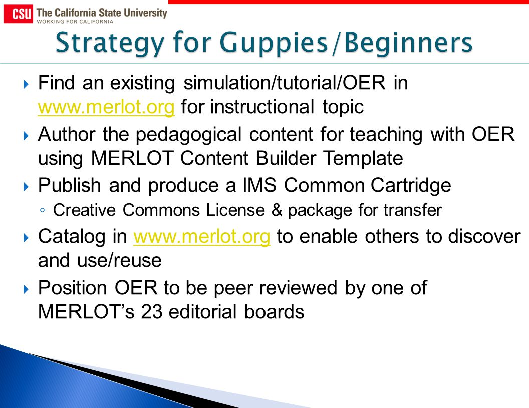 Find an existing simulation/tutorial/OER in   for instructional topic   Author the pedagogical content for teaching with OER using MERLOT Content Builder Template Publish and produce a IMS Common Cartridge Creative Commons License & package for transfer Catalog in   to enable others to discover and use/reusewww.merlot.org Position OER to be peer reviewed by one of MERLOTs 23 editorial boards