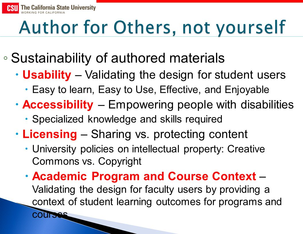 Sustainability of authored materials Usability – Validating the design for student users Easy to learn, Easy to Use, Effective, and Enjoyable Accessibility – Empowering people with disabilities Specialized knowledge and skills required Licensing – Sharing vs.