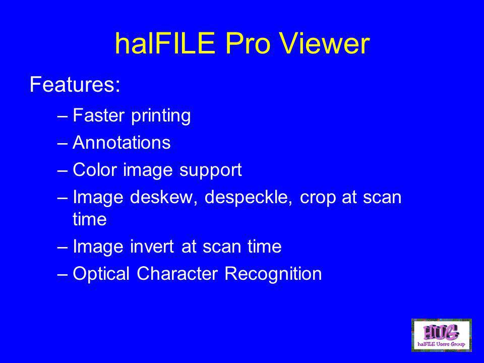 halFILE Pro Viewer –Faster printing –Annotations –Color image support –Image deskew, despeckle, crop at scan time –Image invert at scan time –Optical Character Recognition Features: