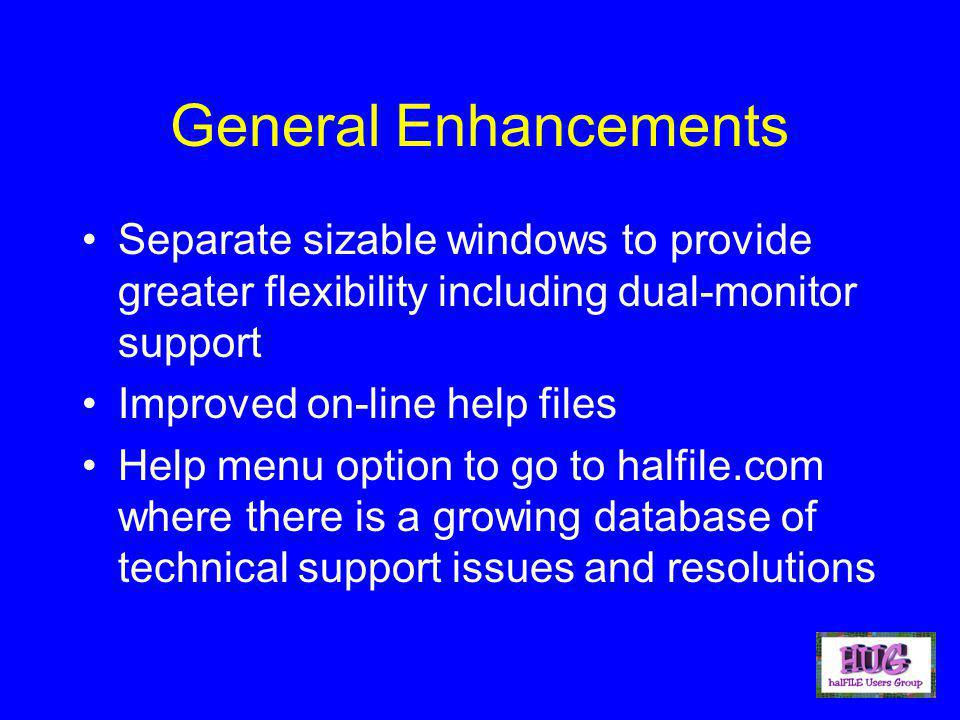 General Enhancements Separate sizable windows to provide greater flexibility including dual-monitor support Improved on-line help files Help menu option to go to halfile.com where there is a growing database of technical support issues and resolutions