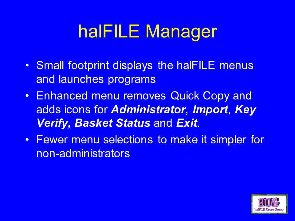 halFILE Manager Small footprint displays the halFILE menus and launches programs Enhanced menu removes Quick Copy and adds icons for Administrator, Import, Key Verify, Basket Status and Exit.