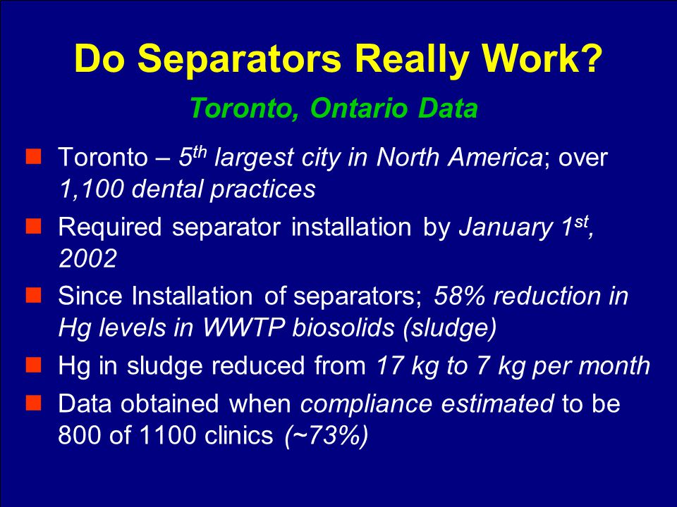 Toronto – 5 th largest city in North America; over 1,100 dental practices Required separator installation by January 1 st, 2002 Since Installation of