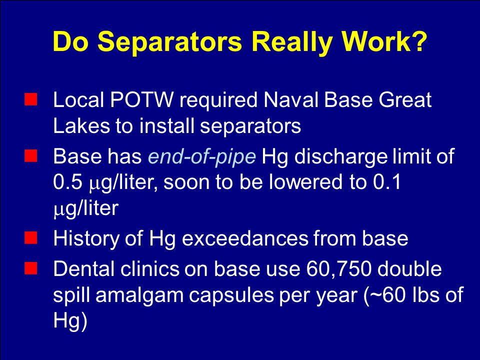Local POTW required Naval Base Great Lakes to install separators Base has end-of-pipe Hg discharge limit of 0.5 g/liter, soon to be lowered to 0.1 g/liter History of Hg exceedances from base Dental clinics on base use 60,750 double spill amalgam capsules per year (~60 lbs of Hg) Do Separators Really Work