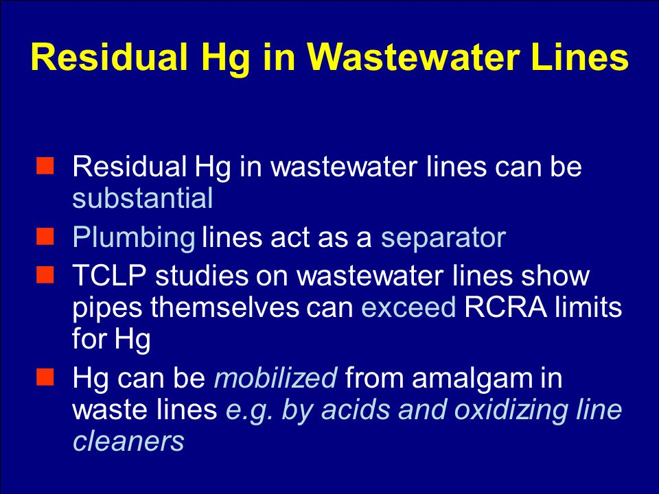 Residual Hg in wastewater lines can be substantial Plumbing lines act as a separator TCLP studies on wastewater lines show pipes themselves can exceed