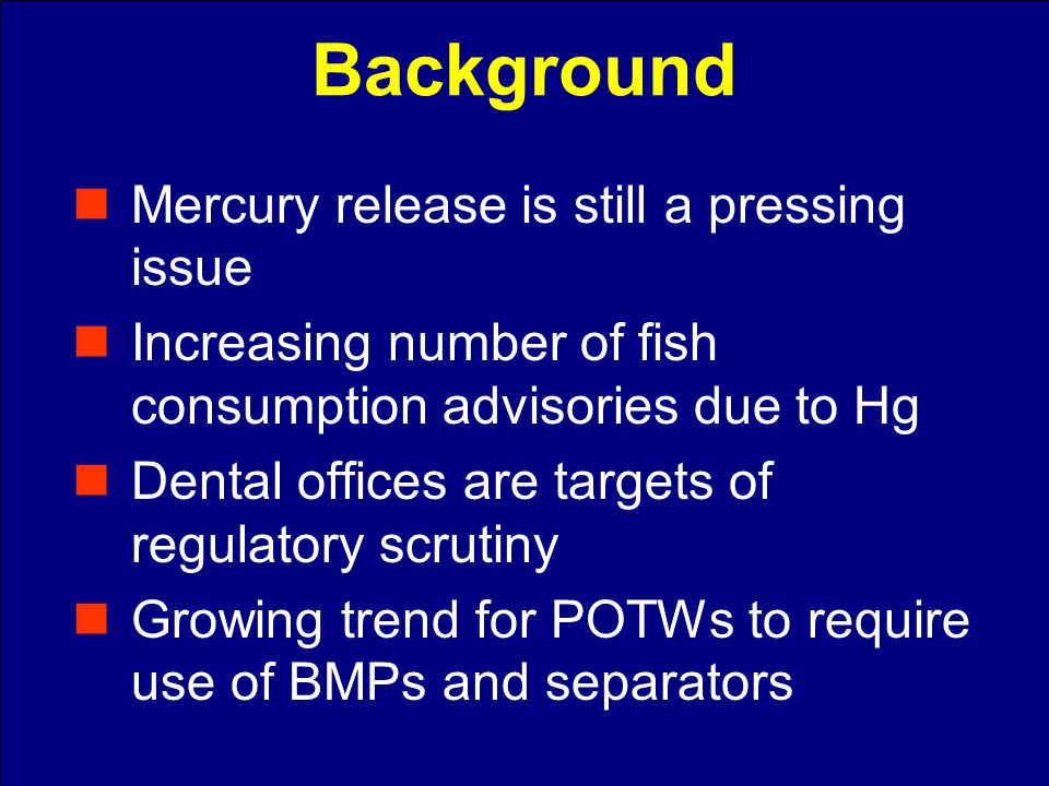 Mercury release is still a pressing issue Increasing number of fish consumption advisories due to Hg Dental offices are targets of regulatory scrutiny Growing trend for POTWs to require use of BMPs and separators Background