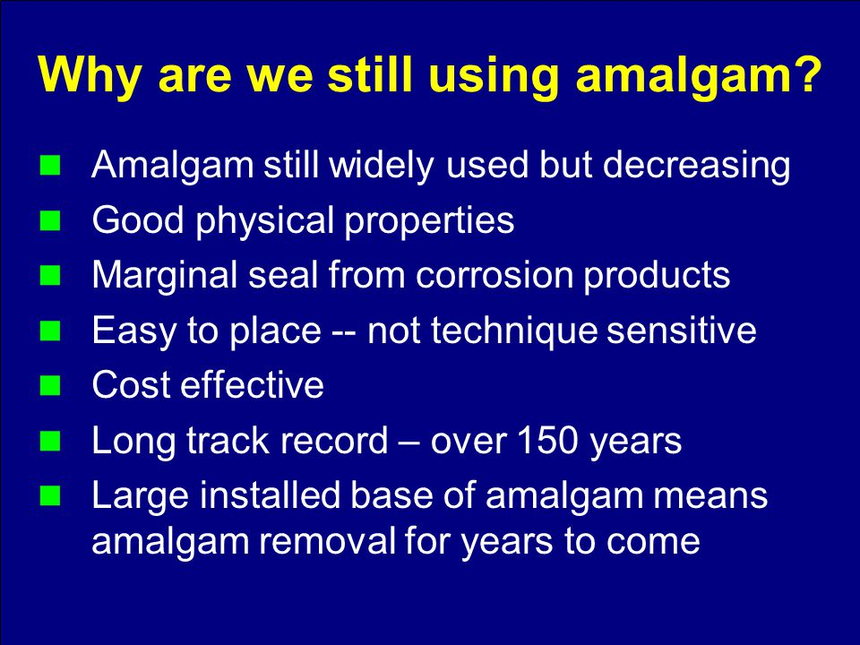 Amalgam still widely used but decreasing Good physical properties Marginal seal from corrosion products Easy to place -- not technique sensitive Cost effective Long track record – over 150 years Large installed base of amalgam means amalgam removal for years to come Why are we still using amalgam