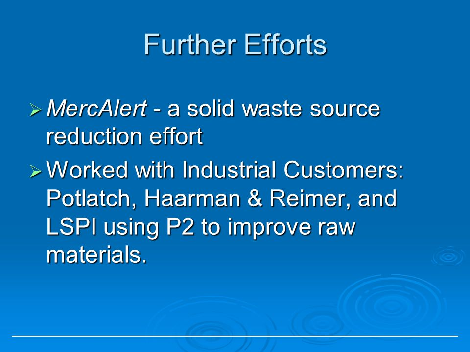 Further Efforts MercAlert - a solid waste source reduction effort MercAlert - a solid waste source reduction effort Worked with Industrial Customers: