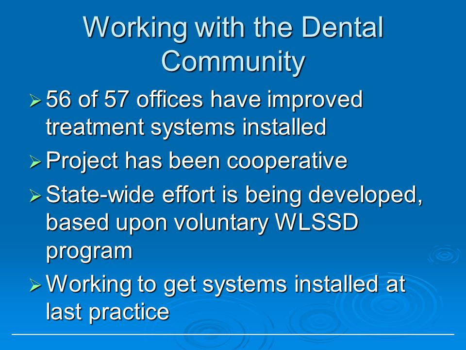 Working with the Dental Community 56 of 57 offices have improved treatment systems installed 56 of 57 offices have improved treatment systems installe