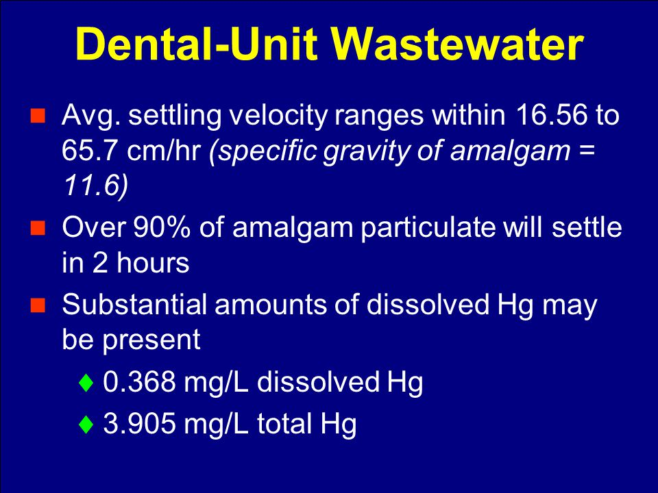 Avg. settling velocity ranges within 16.56 to 65.7 cm/hr (specific gravity of amalgam = 11.6) Over 90% of amalgam particulate will settle in 2 hours S