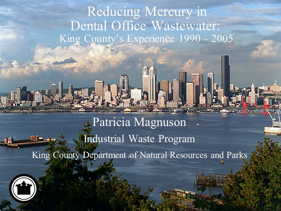 Reducing Mercury in Dental Office Wastewater: King Countys Experience 1990 – 2005 Patricia Magnuson Industrial Waste Program King County Department of Natural Resources and Parks
