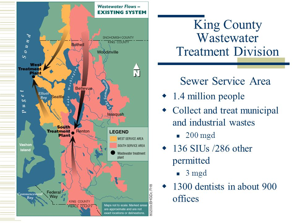 Sewer Service Area 1.4 million people Collect and treat municipal and industrial wastes 200 mgd 136 SIUs /286 other permitted 3 mgd 1300 dentists in about 900 offices King County Wastewater Treatment Division