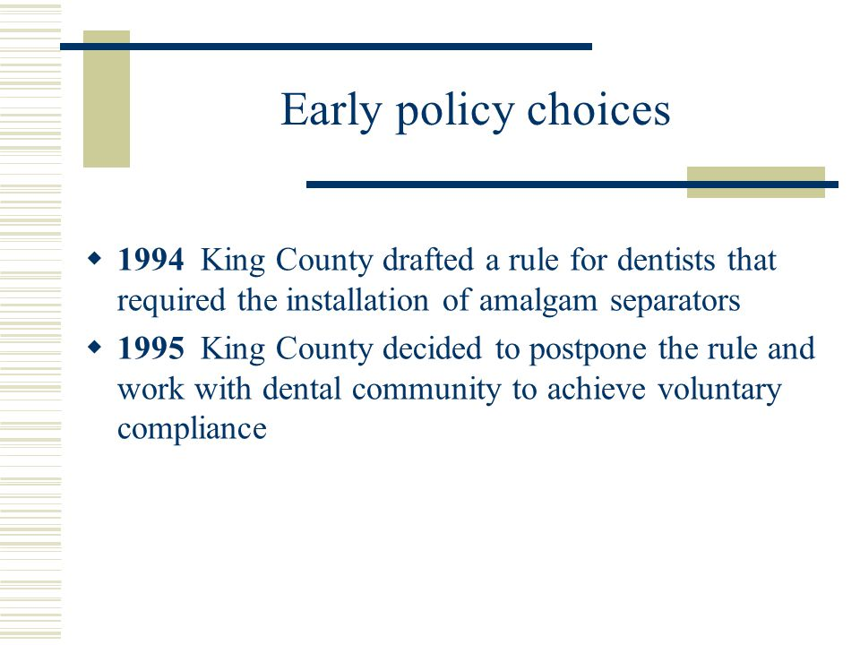 Early policy choices 1994 King County drafted a rule for dentists that required the installation of amalgam separators 1995 King County decided to pos