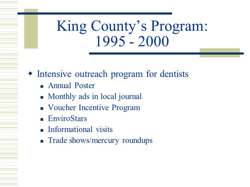 King Countys Program: 1995 - 2000 Intensive outreach program for dentists Annual Poster Monthly ads in local journal Voucher Incentive Program EnviroStars Informational visits Trade shows/mercury roundups