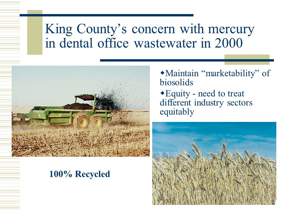 King Countys concern with mercury in dental office wastewater in 2000 Maintain marketability of biosolids Equity - need to treat different industry se