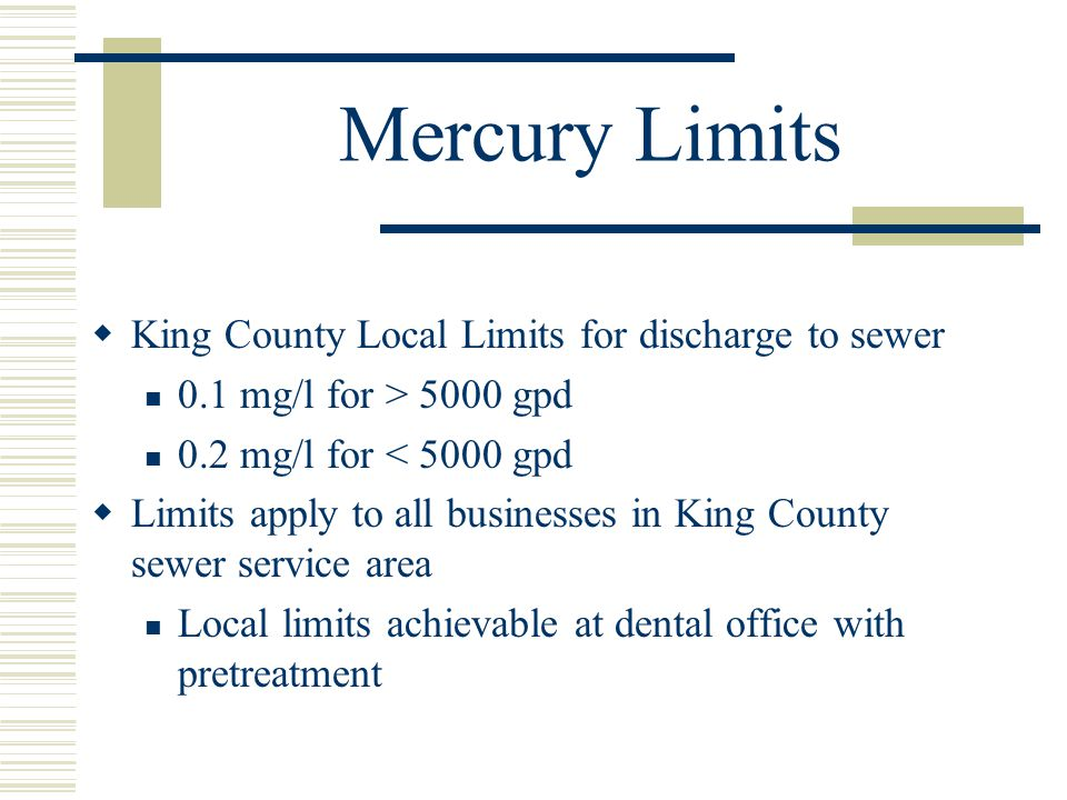 Mercury Limits King County Local Limits for discharge to sewer 0.1 mg/l for > 5000 gpd 0.2 mg/l for < 5000 gpd Limits apply to all businesses in King County sewer service area Local limits achievable at dental office with pretreatment