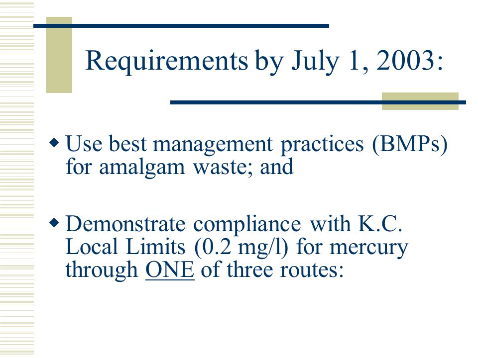 Requirements by July 1, 2003: Use best management practices (BMPs) for amalgam waste; and Demonstrate compliance with K.C.