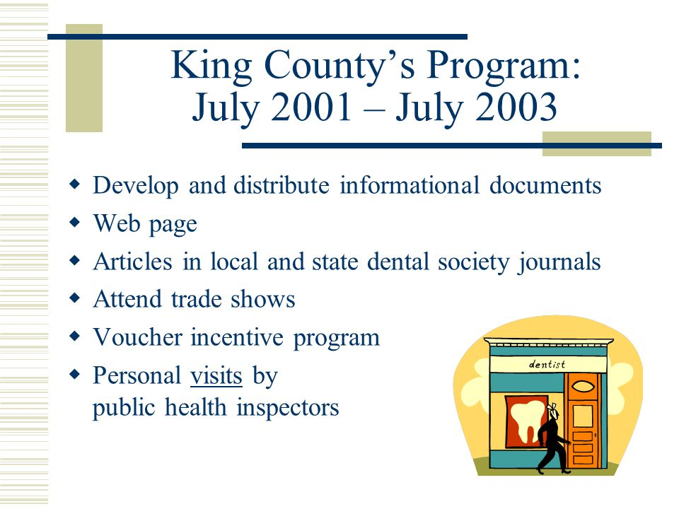 King Countys Program: July 2001 – July 2003 Develop and distribute informational documents Web page Articles in local and state dental society journals Attend trade shows Voucher incentive program Personal visits by public health inspectors