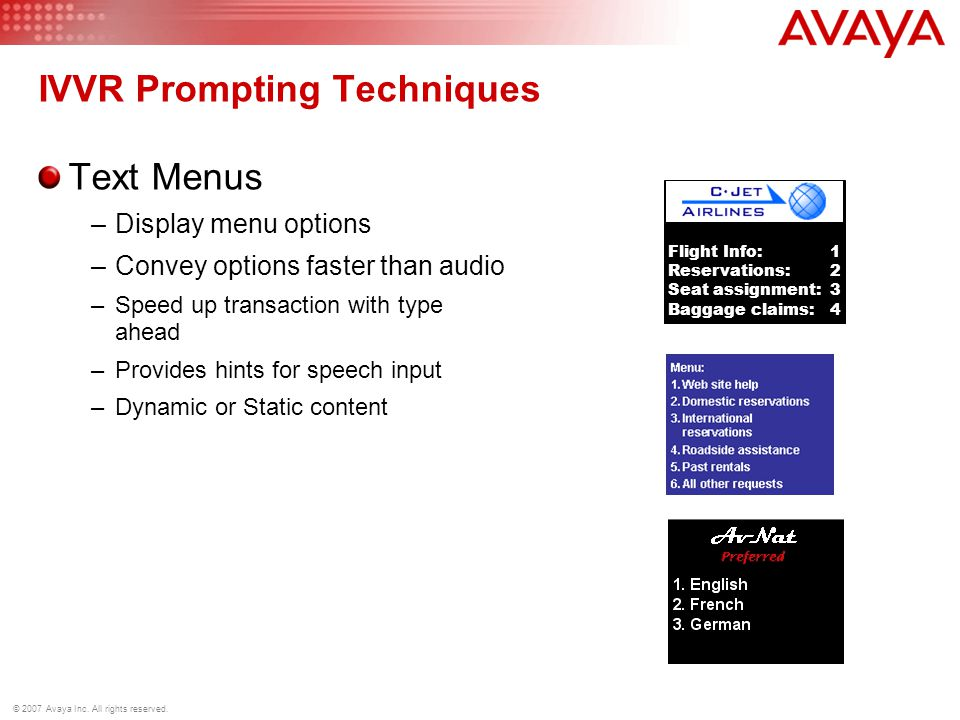 © 2007 Avaya Inc. All rights reserved. IVVR Prompting Techniques Text Menus –Display menu options –Convey options faster than audio –Speed up transact