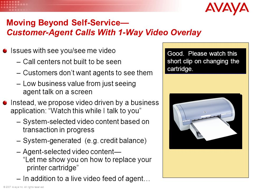 © 2007 Avaya Inc. All rights reserved. Moving Beyond Self-Service Customer-Agent Calls With 1-Way Video Overlay Issues with see you/see me video –Call